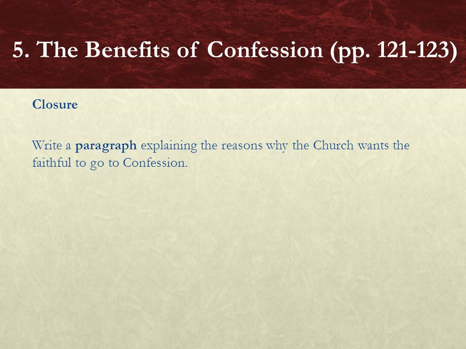 Closure Write a paragraph explaining the reasons why the Church wants the faithful to go to Confession. 5. The Benefits of Confession (pp. 121-123)