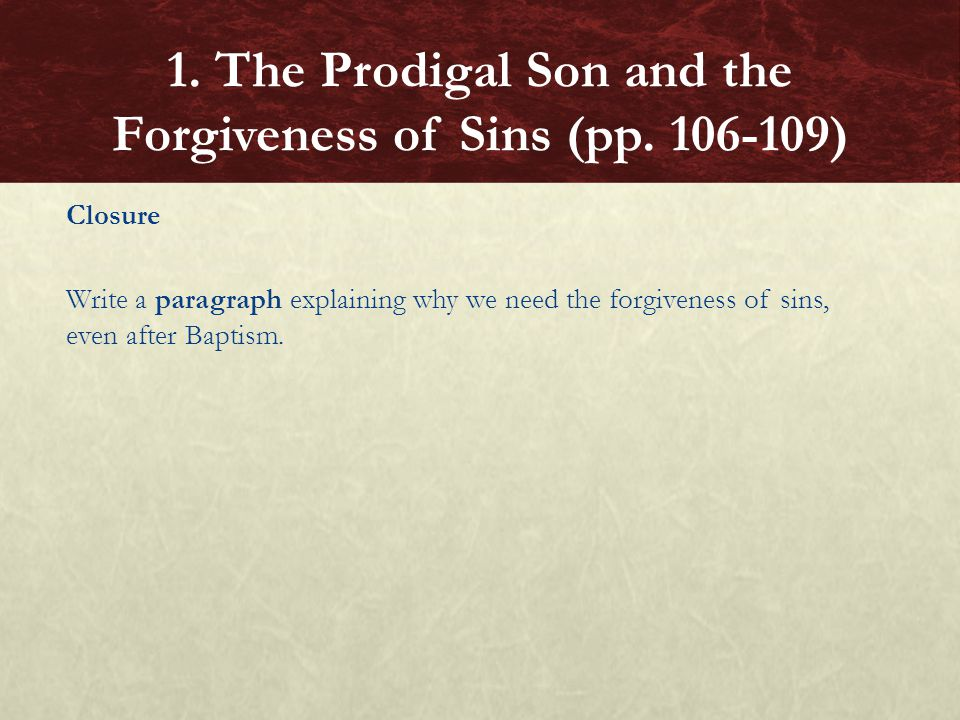 Closure Write a paragraph explaining why we need the forgiveness of sins, even after Baptism. 1. The Prodigal Son and the Forgiveness of Sins (pp. 106