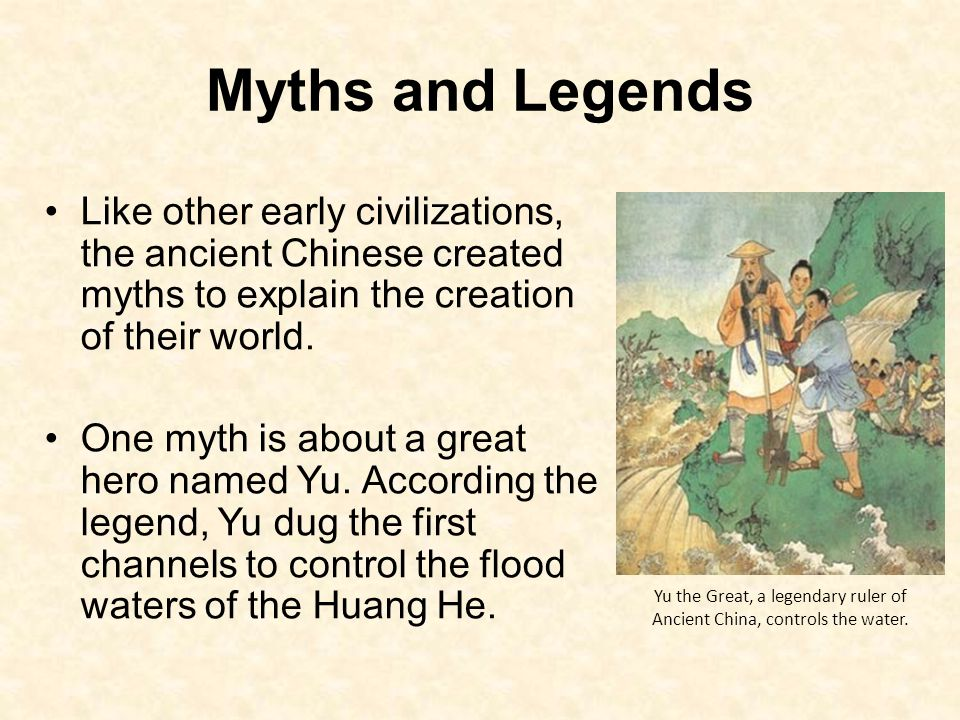 Myths and Legends Like other early civilizations, the ancient Chinese created myths to explain the creation of their world.