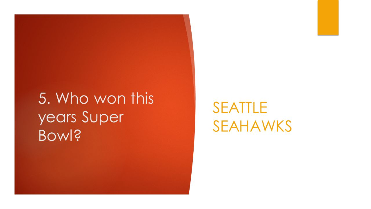 5. Who won this years Super Bowl SEATTLE SEAHAWKS