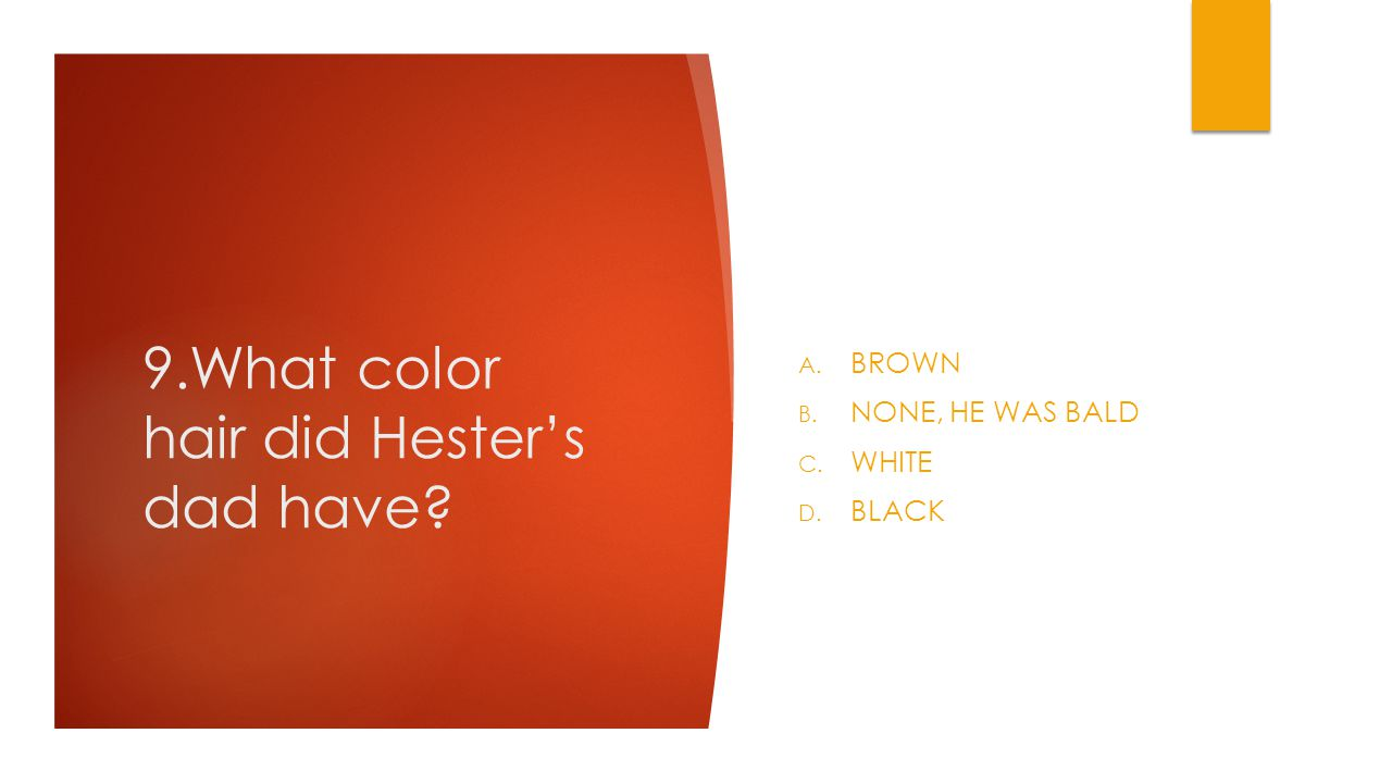 9.What color hair did Hester's dad have A. BROWN B. NONE, HE WAS BALD C. WHITE D. BLACK