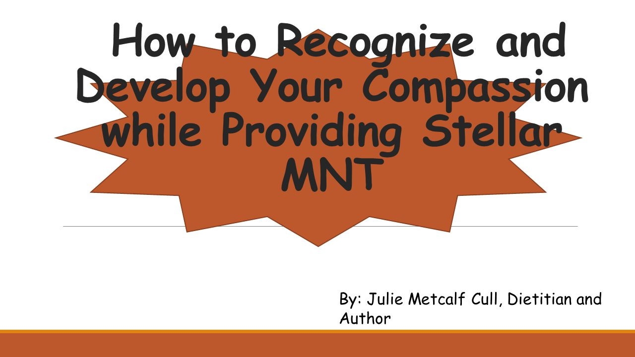 How to Recognize and Develop Your Compassion while Providing Stellar MNT By: Julie Metcalf Cull, Dietitian and Author