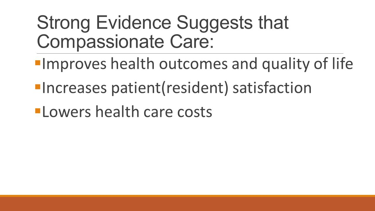 Strong Evidence Suggests that Compassionate Care:  Improves health outcomes and quality of life  Increases patient(resident) satisfaction  Lowers h