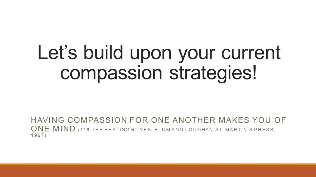 Let's build upon your current compassion strategies! HAVING COMPASSION FOR ONE ANOTHER MAKES YOU OF ONE MIND.(116-THE HEALING RUNES; BLUM AND LOUGHAN;
