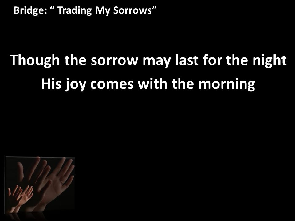 "Bridge: "" Trading My Sorrows"" Though the sorrow may last for the night His joy comes with the morning"