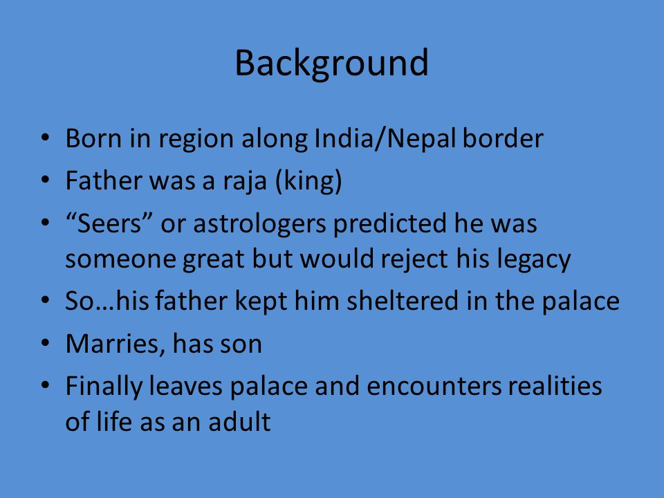 Background Born in region along India/Nepal border Father was a raja (king) Seers or astrologers predicted he was someone great but would reject his legacy So…his father kept him sheltered in the palace Marries, has son Finally leaves palace and encounters realities of life as an adult