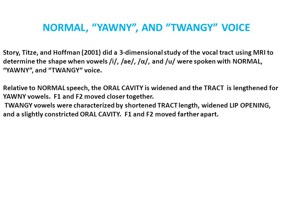 NORMAL, YAWNY , AND TWANGY VOICE Story, Titze, and Hoffman (2001) did a 3-dimensional study of the vocal tract using MRI to determine the shape when vowels /i/, /ae/, /α/, and /u/ were spoken with NORMAL, YAWNY , and TWANGY voice.