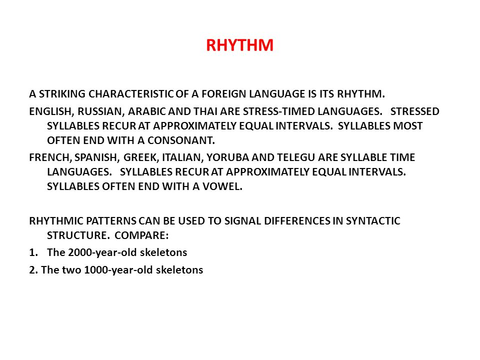 RHYTHM A STRIKING CHARACTERISTIC OF A FOREIGN LANGUAGE IS ITS RHYTHM. ENGLISH, RUSSIAN, ARABIC AND THAI ARE STRESS-TIMED LANGUAGES. STRESSED SYLLABLES