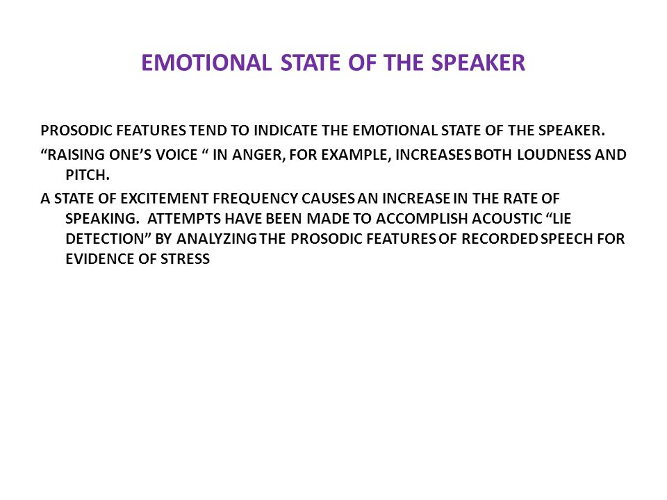 """EMOTIONAL STATE OF THE SPEAKER PROSODIC FEATURES TEND TO INDICATE THE EMOTIONAL STATE OF THE SPEAKER. """"RAISING ONE'S VOICE """" IN ANGER, FOR EXAMPLE, IN"""