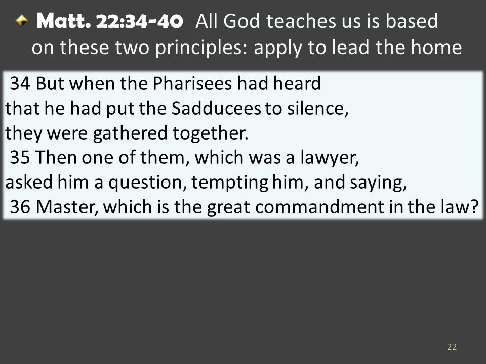 Matt. 22:34-40 All God teaches us is based on these two principles: apply to lead the home 22 34 But when the Pharisees had heard that he had put the