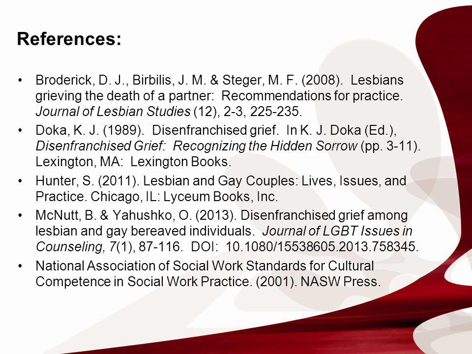 References: Broderick, D. J., Birbilis, J. M. & Steger, M. F. (2008). Lesbians grieving the death of a partner: Recommendations for practice. Journal