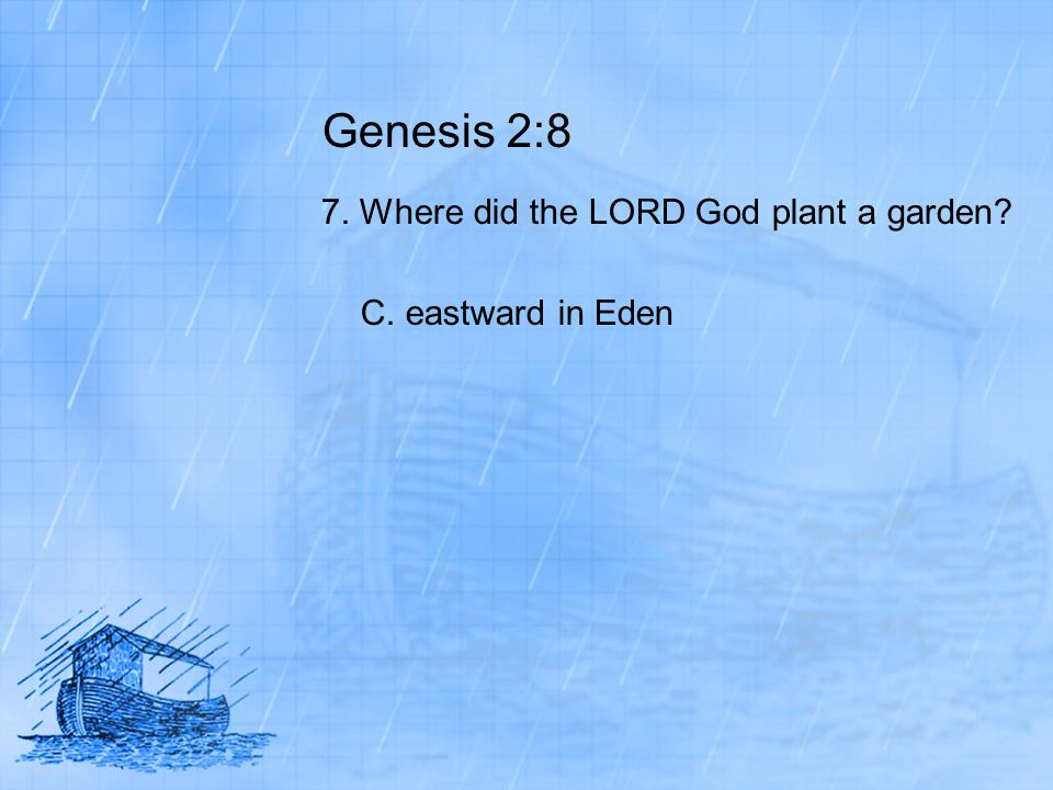 Genesis 2:8 7. Where did the LORD God plant a garden? C. eastward in Eden