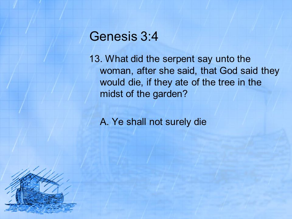 Genesis 3:4 13. What did the serpent say unto the woman, after she said, that God said they would die, if they ate of the tree in the midst of the gar