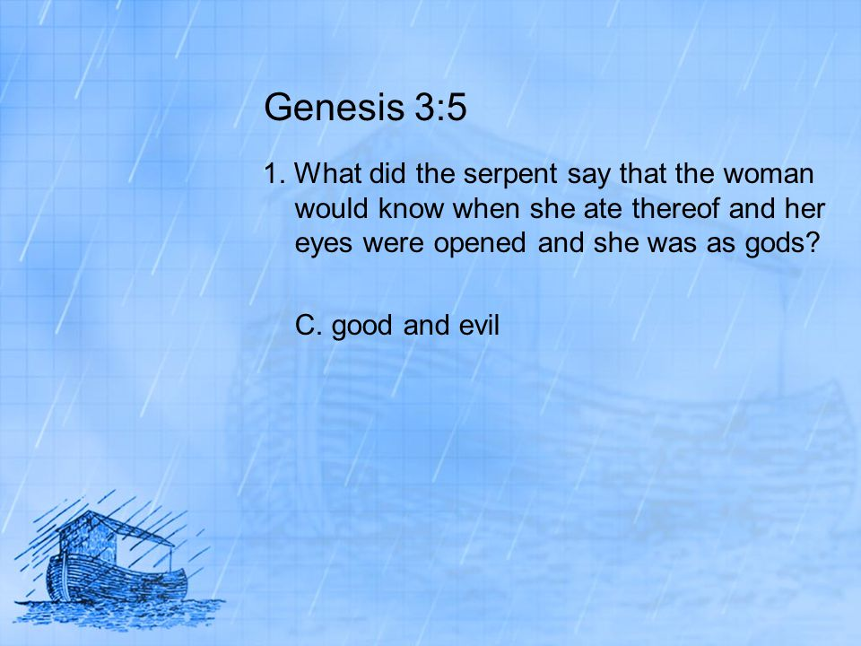 Genesis 3:5 1. What did the serpent say that the woman would know when she ate thereof and her eyes were opened and she was as gods? C. good and evil