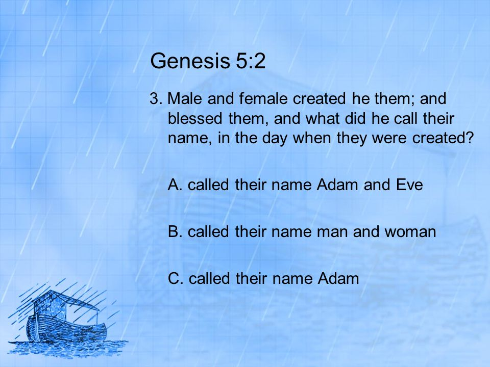 Genesis 5:2 3. Male and female created he them; and blessed them, and what did he call their name, in the day when they were created? A. called their