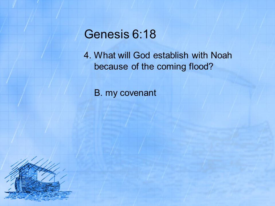 Genesis 6:18 4. What will God establish with Noah because of the coming flood B. my covenant