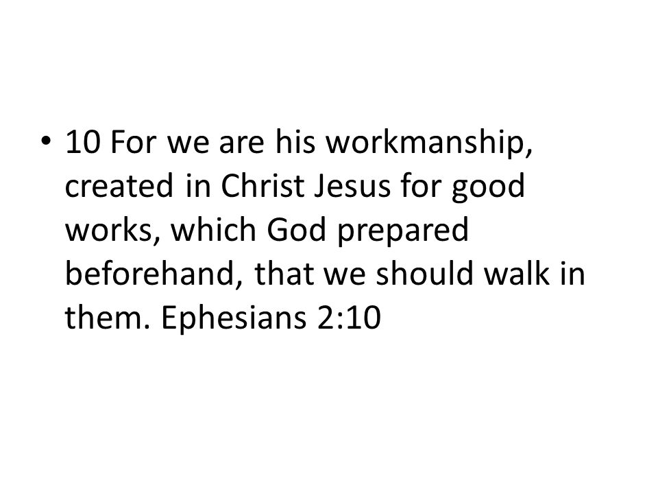 10 For we are his workmanship, created in Christ Jesus for good works, which God prepared beforehand, that we should walk in them.