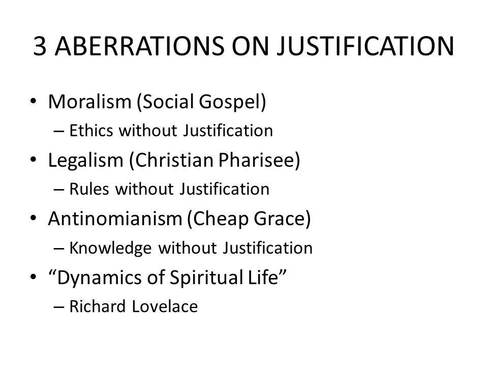 3 ABERRATIONS ON JUSTIFICATION Moralism (Social Gospel) – Ethics without Justification Legalism (Christian Pharisee) – Rules without Justification Antinomianism (Cheap Grace) – Knowledge without Justification Dynamics of Spiritual Life – Richard Lovelace
