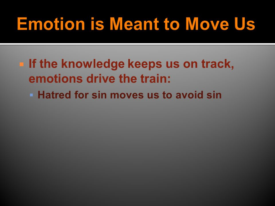 IIf the knowledge keeps us on track, emotions drive the train: AAnger moves us to act in justice (or sometimes in vengeance)