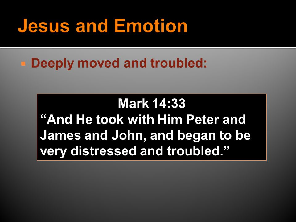  Deeply moved and troubled: Mark 14:33 And He took with Him Peter and James and John, and began to be very distressed and troubled.