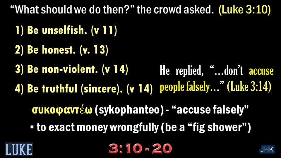 """""""What should we do then?"""" the crowd asked. (Luke 3:10) 1) Be unselfish. (v 11) 2) Be honest. (v. 13) 3) Be non-violent. (v 14) 4) Be truthful (sincere"""