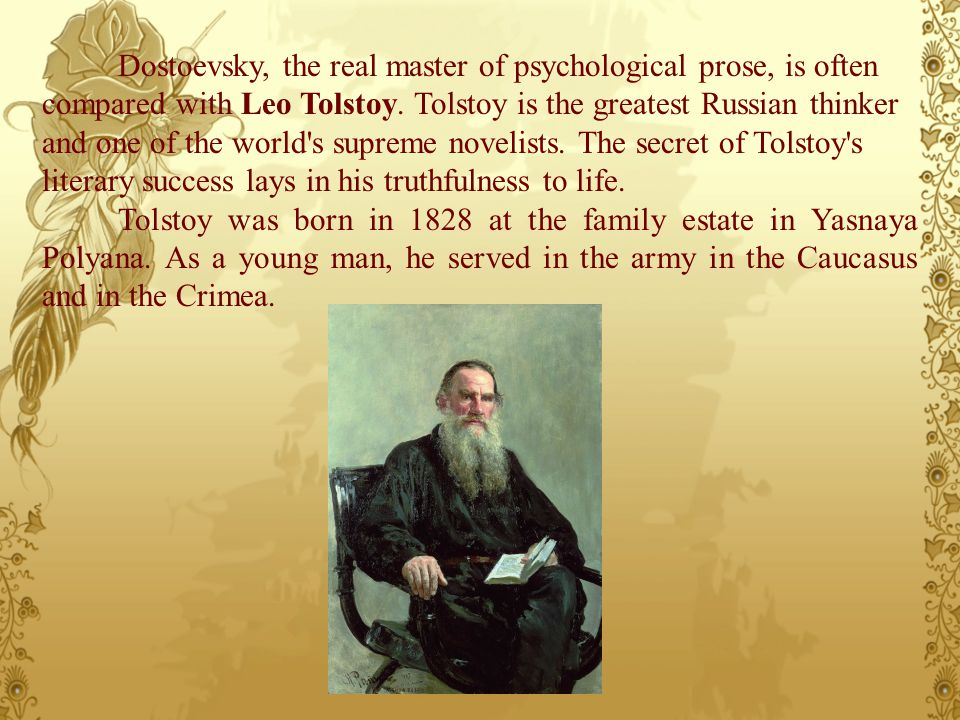 Dostoevsky, the real master of psychological prose, is often compared with Leo Tolstoy. Tolstoy is the greatest Russian thinker and one of the world's