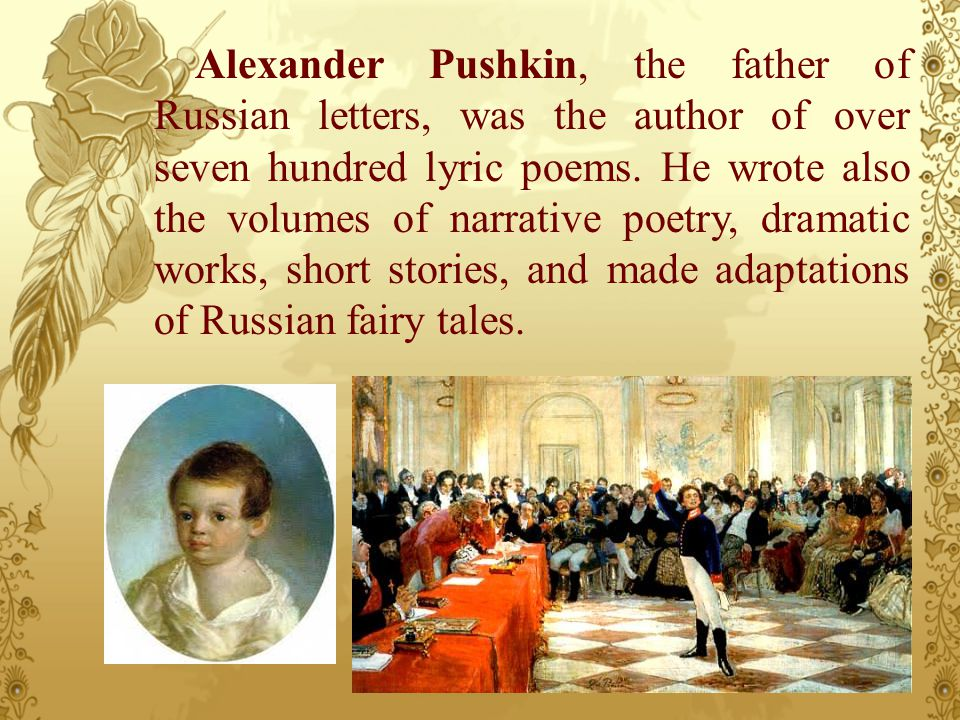 Alexander Pushkin, the father of Russian letters, was the author of over seven hundred lyric poems. He wrote also the volumes of narrative poetry, dra