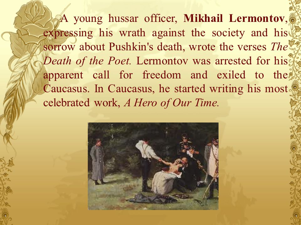 A young hussar officer, Mikhail Lermontov, expressing his wrath against the society and his sorrow about Pushkin's death, wrote the verses The Death o