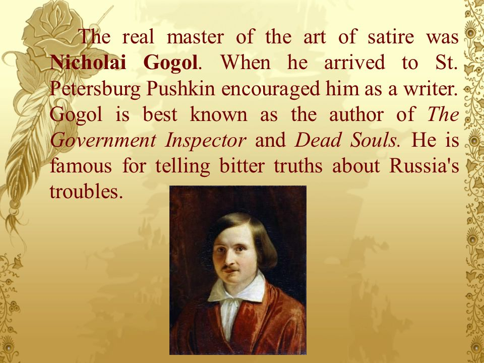 The real master of the art of satire was Nicholai Gogol. When he arrived to St. Petersburg Pushkin encouraged him as a writer. Gogol is best known as