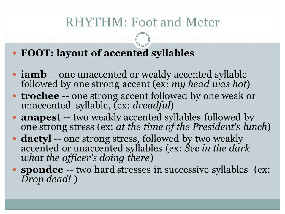 RHYTHM: Foot and Meter FOOT: layout of accented syllables iamb -- one unaccented or weakly accented syllable followed by one strong accent (ex: my hea