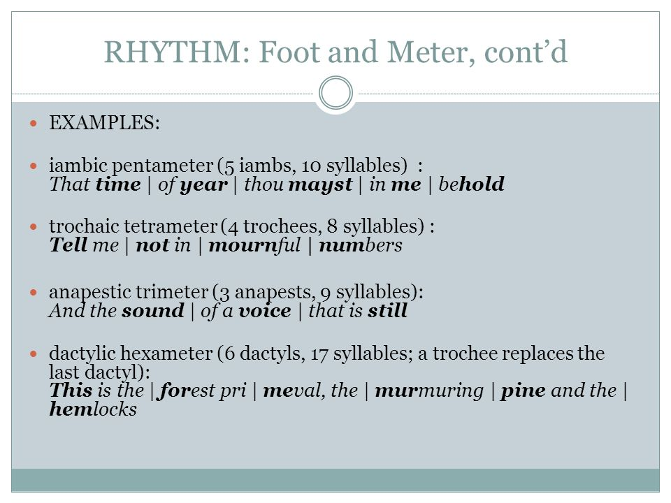 RHYTHM: Foot and Meter, cont'd EXAMPLES: iambic pentameter (5 iambs, 10 syllables) : That time | of year | thou mayst | in me | behold trochaic tetram