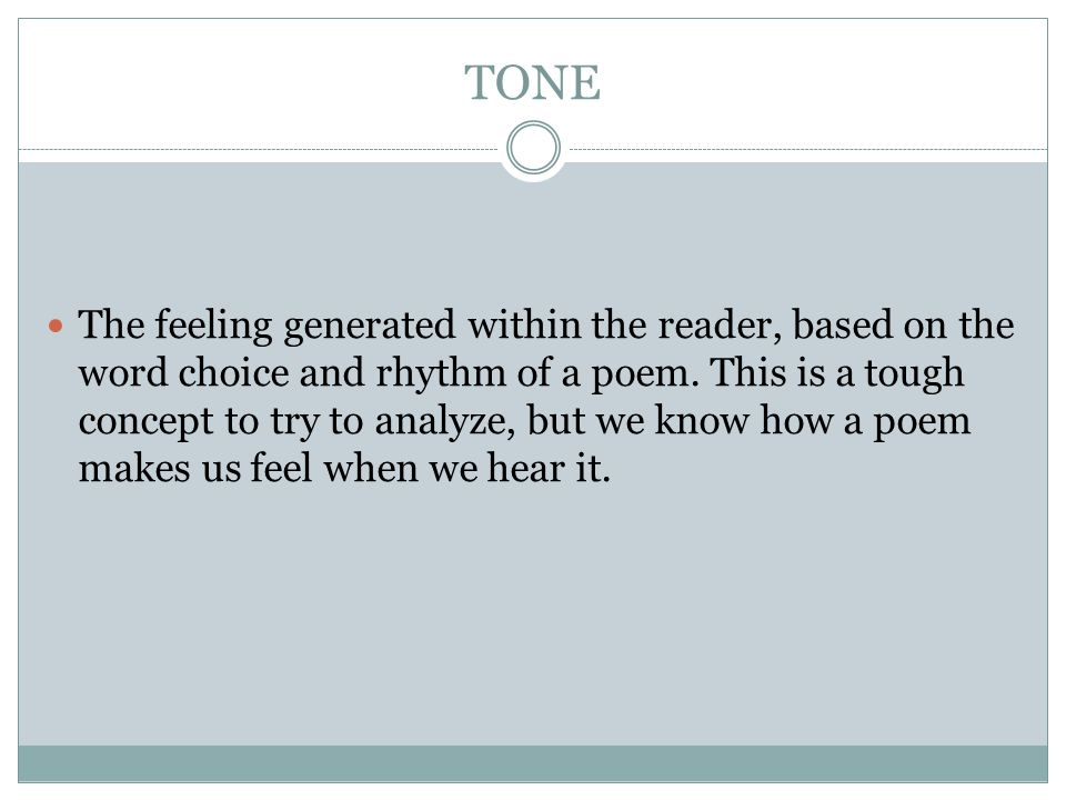 TONE The feeling generated within the reader, based on the word choice and rhythm of a poem. This is a tough concept to try to analyze, but we know ho