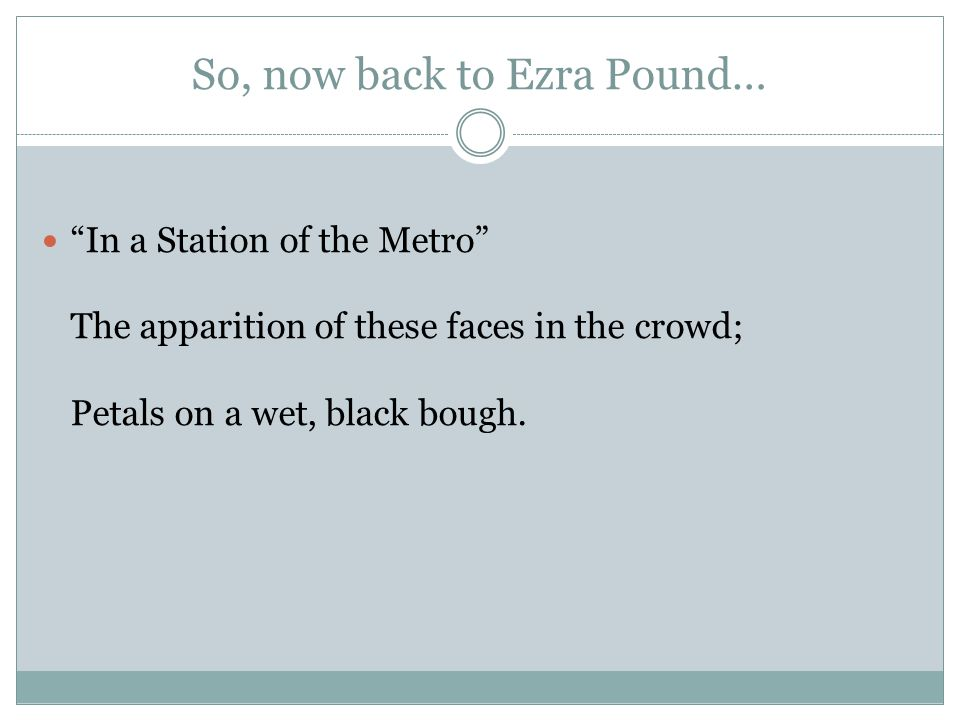 "So, now back to Ezra Pound… ""In a Station of the Metro"" The apparition of these faces in the crowd; Petals on a wet, black bough."