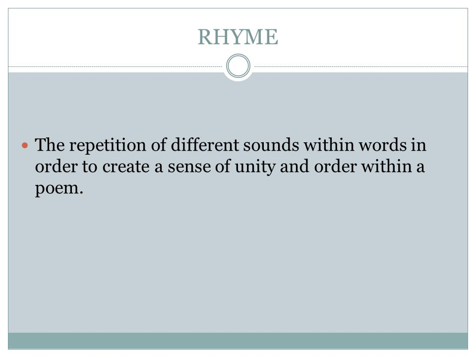 RHYME The repetition of different sounds within words in order to create a sense of unity and order within a poem.