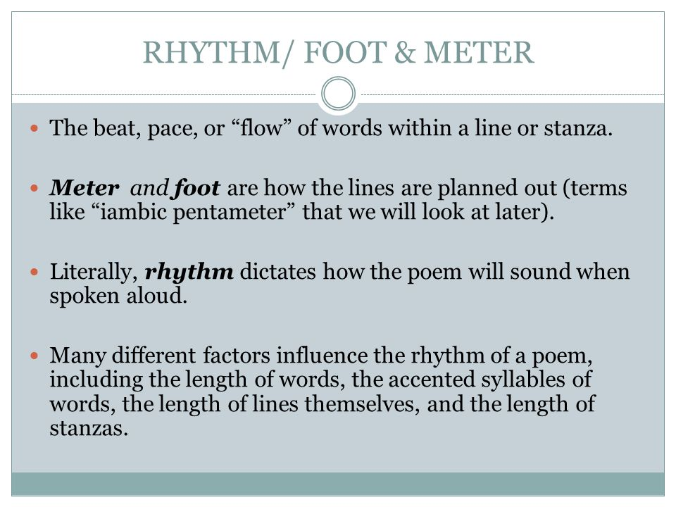 "RHYTHM/ FOOT & METER The beat, pace, or ""flow"" of words within a line or stanza. Meter and foot are how the lines are planned out (terms like ""iambic"