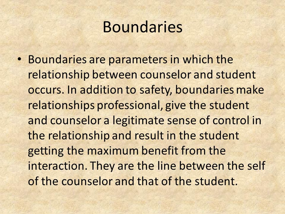 Boundaries Boundaries are parameters in which the relationship between counselor and student occurs.