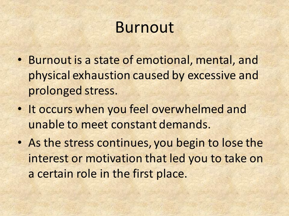 Burnout Burnout is a state of emotional, mental, and physical exhaustion caused by excessive and prolonged stress.