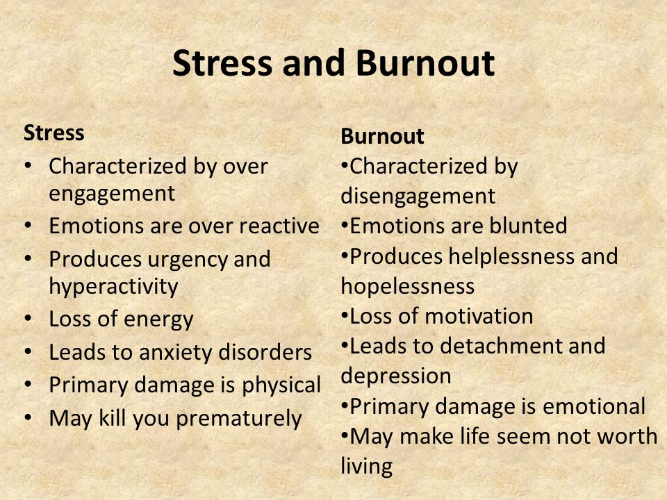 Stress and Burnout Stress Characterized by over engagement Emotions are over reactive Produces urgency and hyperactivity Loss of energy Leads to anxiety disorders Primary damage is physical May kill you prematurely Burnout Characterized by disengagement Emotions are blunted Produces helplessness and hopelessness Loss of motivation Leads to detachment and depression Primary damage is emotional May make life seem not worth living