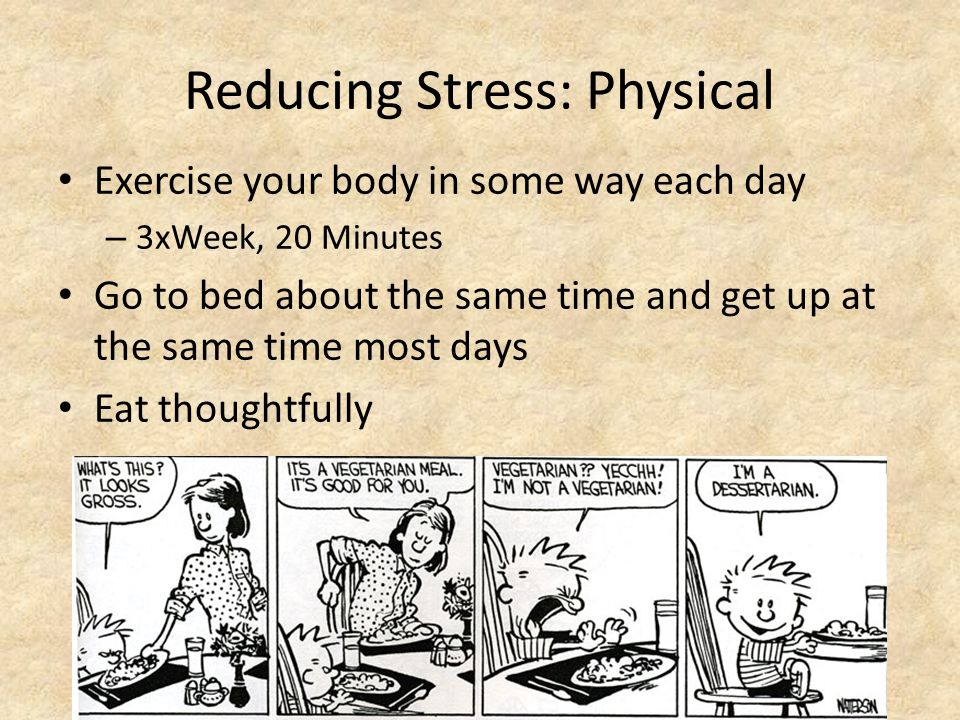 Reducing Stress: Physical Exercise your body in some way each day – 3xWeek, 20 Minutes Go to bed about the same time and get up at the same time most days Eat thoughtfully