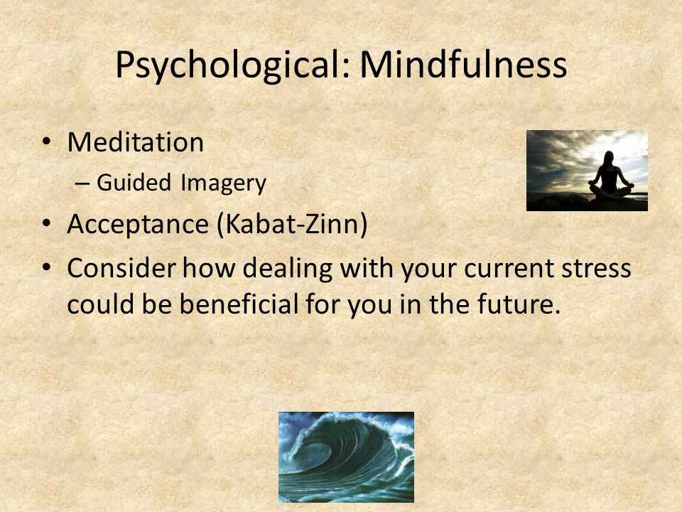 Psychological: Mindfulness Meditation – Guided Imagery Acceptance (Kabat-Zinn) Consider how dealing with your current stress could be beneficial for you in the future.