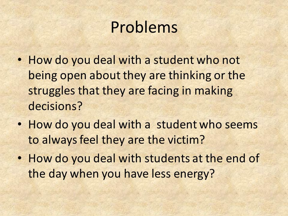 Problems How do you deal with a student who not being open about they are thinking or the struggles that they are facing in making decisions.