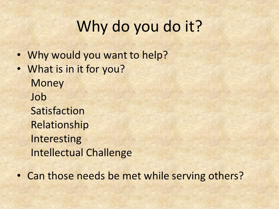 Why do you do it. Why would you want to help. What is in it for you.