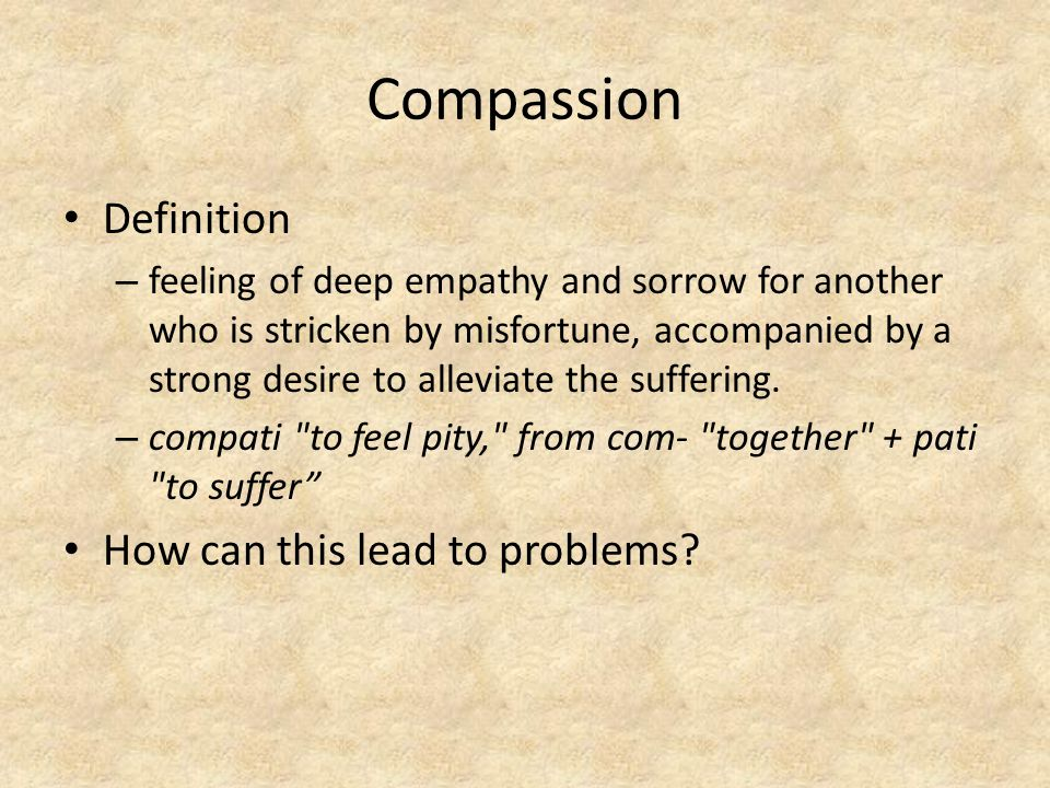 Compassion Definition – feeling of deep empathy and sorrow for another who is stricken by misfortune, accompanied by a strong desire to alleviate the suffering.