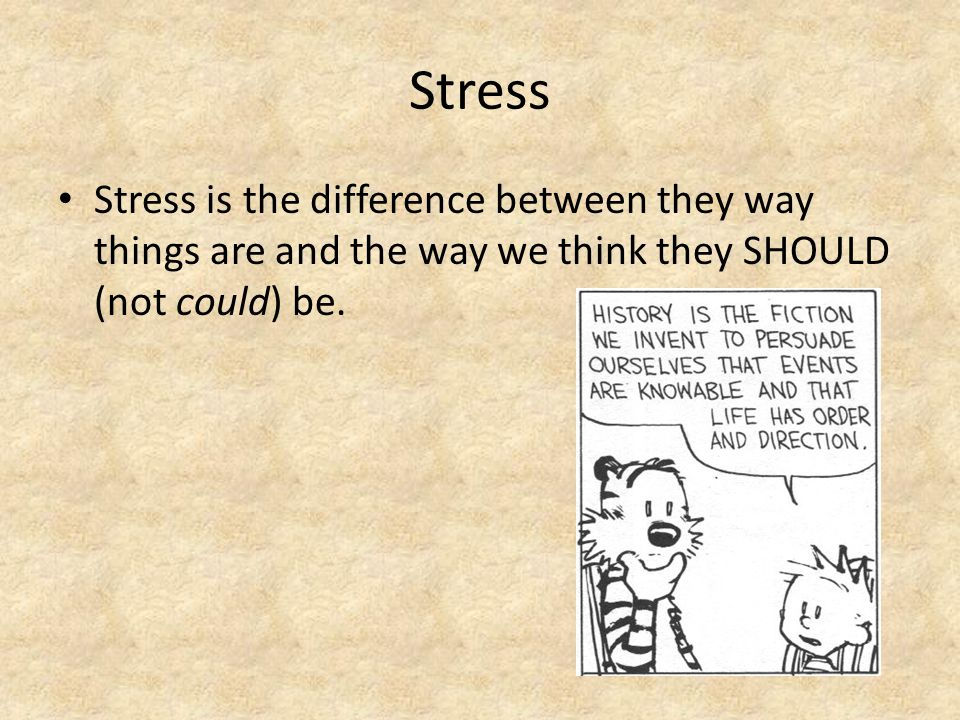 Stress Stress is the difference between they way things are and the way we think they SHOULD (not could) be.