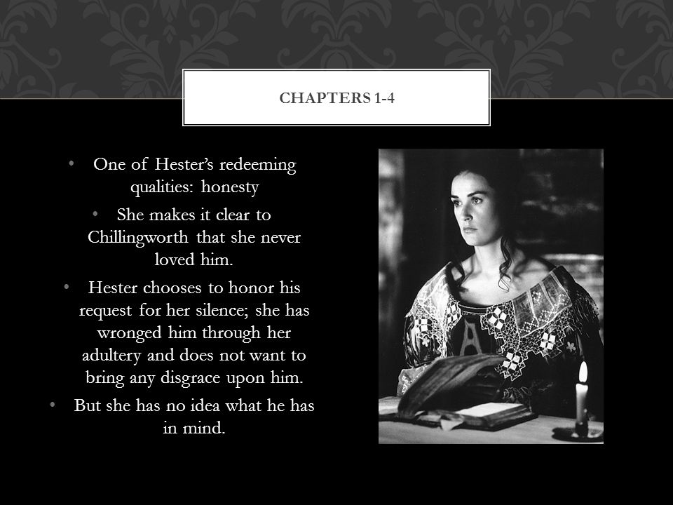 One of Hester's redeeming qualities: honesty She makes it clear to Chillingworth that she never loved him.