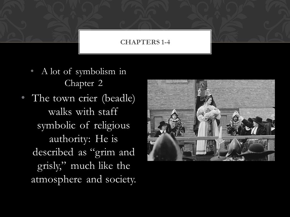 A lot of symbolism in Chapter 2 The town crier (beadle) walks with staff symbolic of religious authority: He is described as grim and grisly, much like the atmosphere and society.