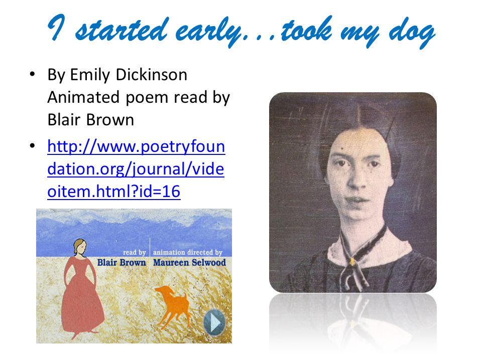 I started early...took my dog By Emily Dickinson Animated poem read by Blair Brown http://www.poetryfoun dation.org/journal/vide oitem.html?id=16 http