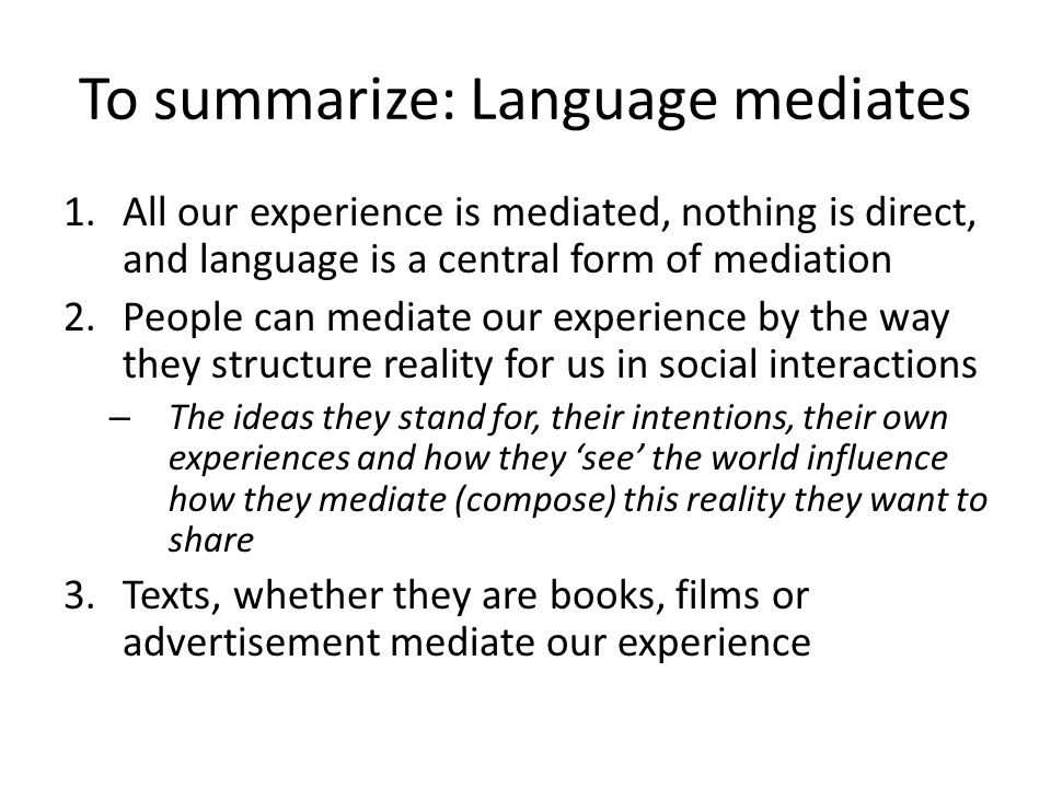 To summarize: Language mediates 1.All our experience is mediated, nothing is direct, and language is a central form of mediation 2.People can mediate