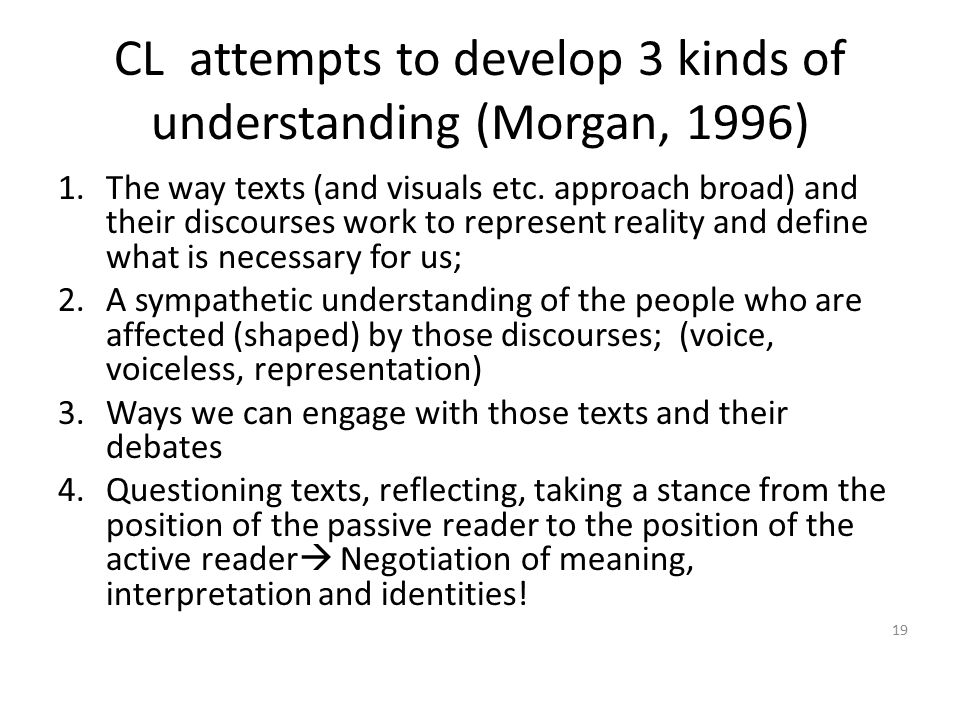 CL attempts to develop 3 kinds of understanding (Morgan, 1996) 1.The way texts (and visuals etc. approach broad) and their discourses work to represen