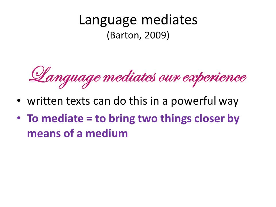 Language mediates (Barton, 2009) Language mediates our experience written texts can do this in a powerful way To mediate = to bring two things closer